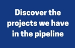 Discover the projects we have in the pipeline