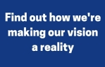 Find out how we're making our vision a reality